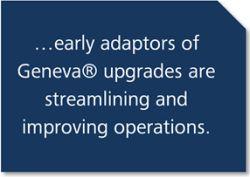 Early adaptors of Geneva upgrades are streamlining and improving operations